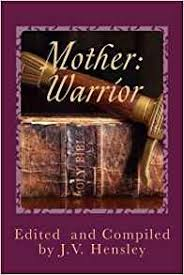 Mother: Warrior, Daughters Arise!  edited and compiled by Judith Victoria Hensley.
