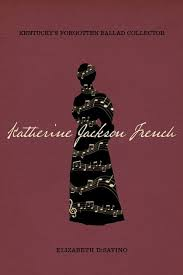 Katherine Jackson French: Kentucky's Forgotten Ballad Collector by Elizabeth DiSavino