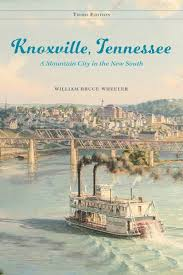 Knoxville, Tennessee: A Mountain City in the New South, Third Edition by William Bruce Wheeler.