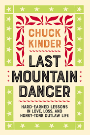 Last Mountain Dancer, Hard-Earned Lessons in Love, Loss, and Honky-Tonk Outlaw Life by Chuck Kinder