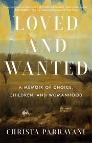 Loved and Wanted: A Memoir of Choice, Children, and Womanhood by Christa Parravani