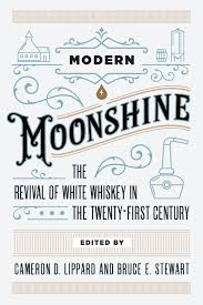 Modern Moonshine: The Revival of White Whiskey in the Twenty-First Century edited by Cameron D. Lippard and Bruce E. Stewart
