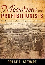 Moonshiners and Prohibitionists: The Battle over Alcohol in Southern Appalachia by Bruce E. Stewart
