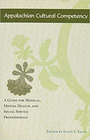 Appalachian Cultural Compentency: A Guide for Medical, Mental Health, and Social Service Professionals edited by Susan E. Keefe