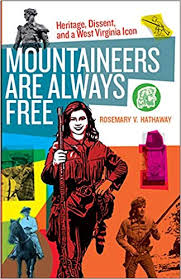 Mountaineers Are Always Free: Heritage, Dissent, and a West Virginia Icon by Rosemary V. Hathaway