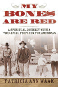My Bones Are Red: A Spiritual Journey with a Triracial People in the Americas by Patricia Ann Waak