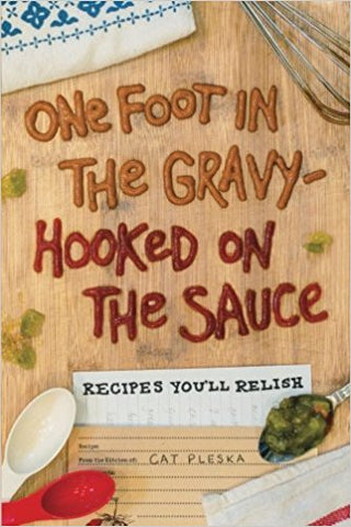 One Foot in the Gravy, Hooked on the Sauce: Recipes You'll Relish by Cat Pleska