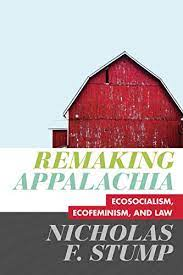 Remaking Appalachia: Ecosocialism, Ecofeminism, and Law by Nicholas F. Stump