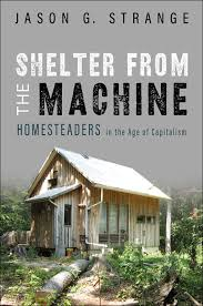 Shelter from the Machine: Homesteaders in the Age of Capitalism by Jason G. Strange