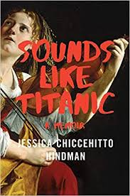 Sounds Like Titanic: A Memoir by Jessica Chiccehitto Hindman.