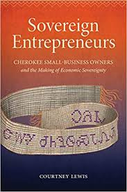 Sovereign Entrepeneurs: Cherokee Small-Business Owners and the Making of Economic Sovereignty by Courtney Lewis