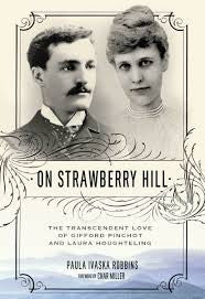 On Strawberry Hill: The Transcendent Love of Gifford Pinchot and Laura Houghteling by Paula Ivaska Robbins