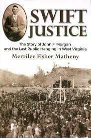Swift Justice: The Story of John F. Morgan and the Last Public Hanging in West Virginia by Merrilee Fisher Matheny