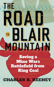 The Road to Blair Mountain: Saving a Mine Wars Battlefield from King Coal by Charles B. Keeney