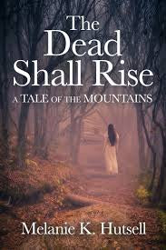 The Dead Shall Rise: A Tale of the Mountains by Melanie K. Hutsell