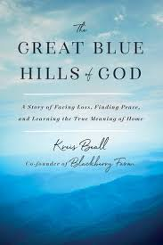 The Great Blue Hills of God: A Story of Facing Loss, Finding Peace, and Learning the True Meaning of Home by Kreis Beall