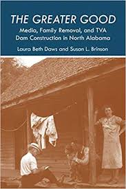 The Greater Good: Media, Family Removal, and TVA Dam Construction in North Alabama by Laura Beth Daws and Susan L. Brinson
