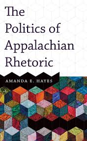 The Politics of Appalachian Rhetoric by Amanda E. Hayes