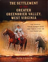 The Settlement of the Greater Greenbrier Valley, West Virginia: The People, Their Homeplaces and Their Lives on the Frontier by Fred Ziegler