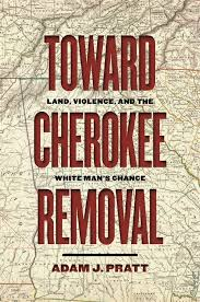 Toward Cherokee Removal: Land, Violence, and the White Man's Chance by Adam J. Pratt