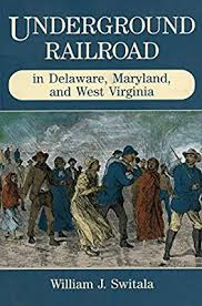 Underground Railroad in Delaware, Maryland and West Virginia by William J. Switala