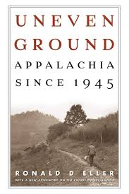 Uneven Ground: Appalachia since 1945 by Ronald D. Eller