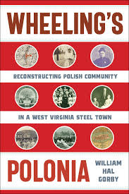 Wheeling's Polonia: Reconstructing Polish Community in a West Virginia Steel Town by William Hal Gorby