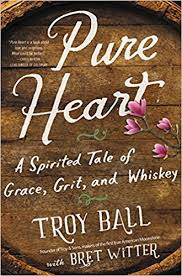 Pure Heart: A Spirited Tale of Grace, Grit, and Whiskey by Troy Ball with Bret Witter
