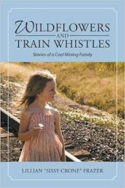 "Wildflowers and Train Whistles: Stores of a Coal Mining Family by Lillian ""Sissy Crone"" Frazier"