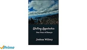 Writing Appalachia: One Year of Essays by Joshua Wilkey