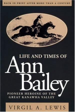 Life and Times of Ann Bailey: Pioneer Heroine of the Great Kanawha Valley by Virgil A. Lewis