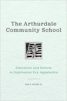 The Arthurdale Community School: Education and Reform in Depression-Era Appalachia by Sam F. Stack, Jr.