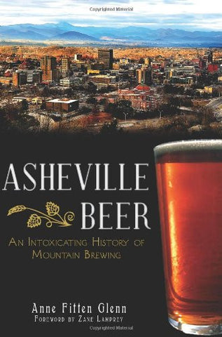 Asheville Beer: An Intoxicating History of Mountain Brewing by Anne Fitten Glenn