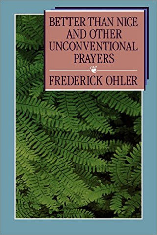 Better Than Nice and Other Unconventional Prayers by Frederick Ohler