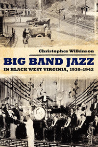Big Band Jazz in Black West Virginia, 1930-1942 by Christopher Wilkinson