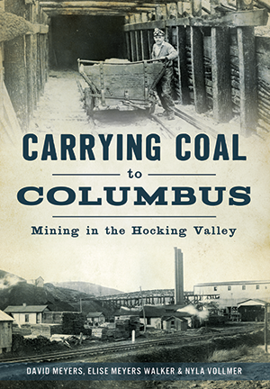 Carrying Coal to Columbus: Mining in the Hocking Valley by David Meyers, Eise Meyers Walker & Nyla Vollmer