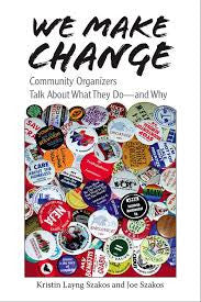 We Make Change: Community Organizers Talk About What They Do--and Why by Kristin Layng Szakos and Joe Szakos