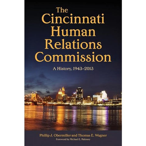The Cincinnati Human Relations Commission: A History, 1943-2013 by Phillip J. Obermiller and Thomas E. Wagner