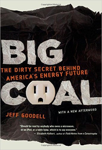 Big Coal: The Dirty Secret Behind America's Energy Future by Jeff Goodell