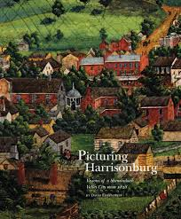 Picturing Harrisonburg: Visions of a Shenandoah Valley City since 1828 by David Ehrenpreis