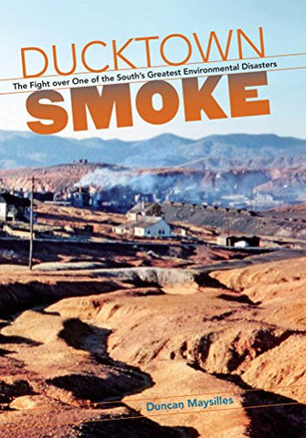 Ducktown Smoke: The Fight over One of the South's Greatest Environmental Disasters by Duncan Maysilles