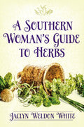 A Southern Woman's Guide to Herbs by Jaclyn Weldon White
