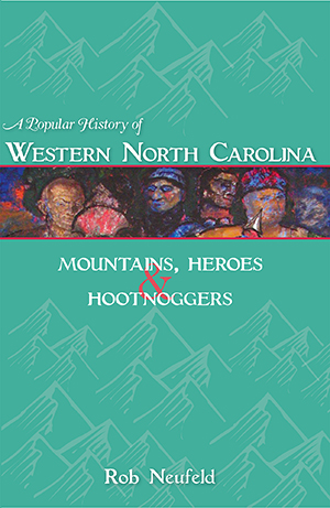 A Popular History of Western North Carolina: Mountains, Heroes and Hootnoggers by Rob Neufeld