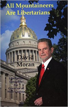 All Mountaineers Are Libertarians: Libertarian Candidate for Governor of West Virginia by David Moran