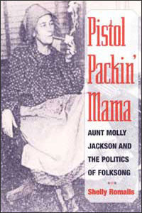 Pistol Packin' Mama: Aunt Molly Jackson and the Politics of Folksong  by Shelly Romalis
