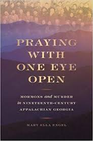 Praying with One Eye Open: Mormons and Murder in Nineteenth Century Appalachian Georgia by Mary Ella Engel