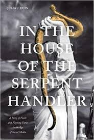 In the House of the Serpent Handler: A Story of Faith and Fleeting Fame in the Age of Social Media by Julia C. Duin