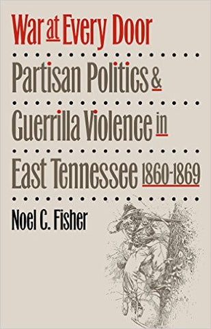 War at Every Door: Partisan Politics & Guerrilla Violence in East Tennessee, 1860-1869 by Noel C. Fisher