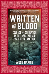 Written in Blood: Courage and Corruption in the Appalachian War of Extraction edited by Wess Harris