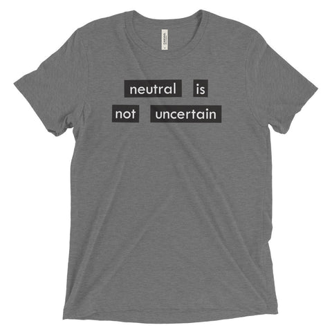 NEUTRAL IS NOT UNCERTAIN shirt